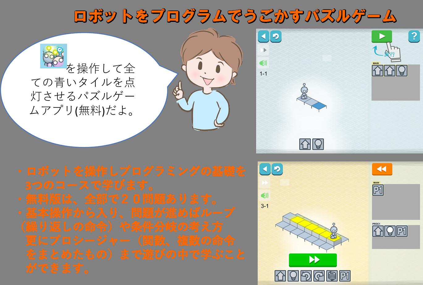 ライトボット コード アワー Lightbot : Code Hour ロボットをプログラムでうごかすパズルゲーム・ロボットを操作しプログラミングの基礎を  3つのコースで学びます。 ・無料版は、全部で20問題あります。 ・基本操作から入り、問題が進めばループ(繰り返しの命令)や条件分岐の考え方  更にプロシージャー(関数、複数の命令  をまとめたもの)まで遊びの中で学ぶこと  ができます。