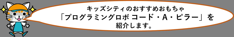 キッズシティおすすめ!!:「プログラミングロボ コード・A・ピラー 」(論理思考)