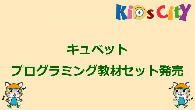 キッズシティプログラミングニュース「キュベットプログラミング教材セット発売」