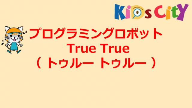 プログラミングおもちゃ:プログラミングロボット True True( トゥルー トゥルー )
